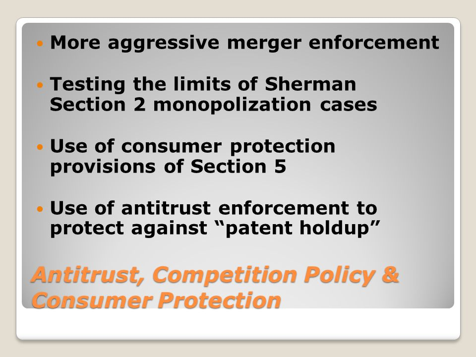 Antitrust, Competition Policy & Consumer Protection More aggressive merger enforcement Testing the limits of Sherman Section 2 monopolization cases Us