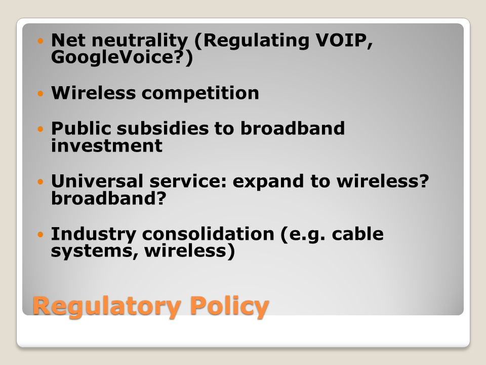 Regulatory Policy Net neutrality (Regulating VOIP, GoogleVoice ) Wireless competition Public subsidies to broadband investment Universal service: expand to wireless.