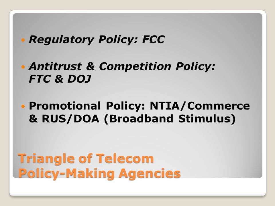 Triangle of Telecom Policy-Making Agencies Regulatory Policy: FCC Antitrust & Competition Policy: FTC & DOJ Promotional Policy: NTIA/Commerce & RUS/DO