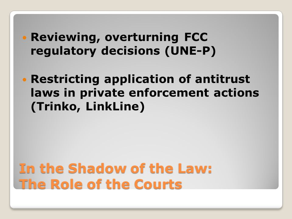 In the Shadow of the Law: The Role of the Courts Reviewing, overturning FCC regulatory decisions (UNE-P) Restricting application of antitrust laws in private enforcement actions (Trinko, LinkLine)