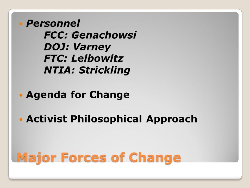 Major Forces of Change Personnel FCC: Genachowsi DOJ: Varney FTC: Leibowitz NTIA: Strickling Agenda for Change Activist Philosophical Approach