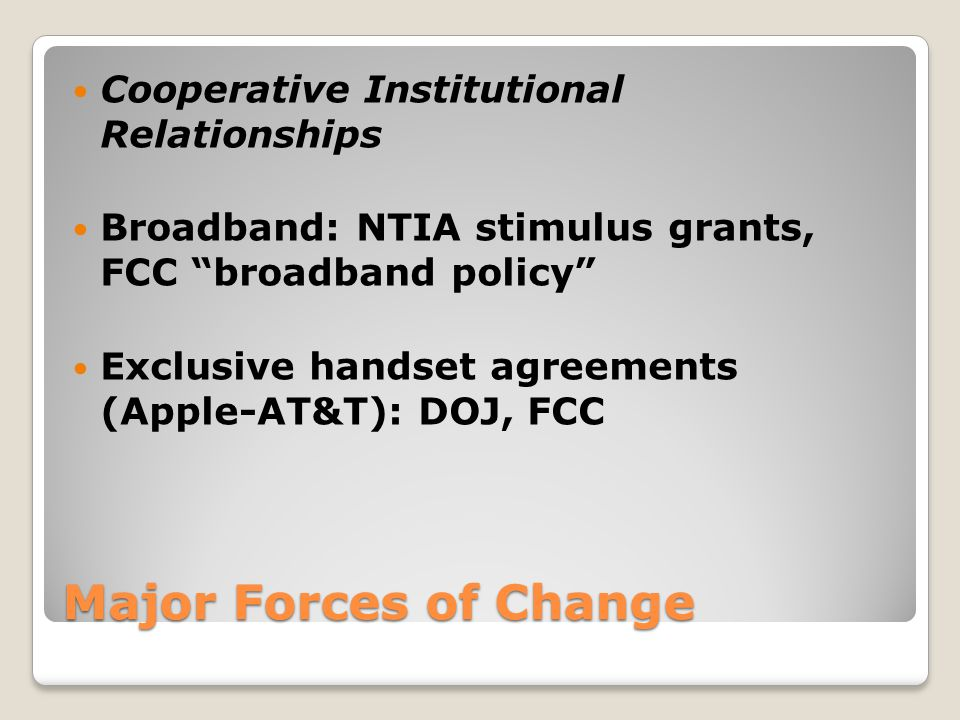 """Major Forces of Change Cooperative Institutional Relationships Broadband: NTIA stimulus grants, FCC """"broadband policy"""" Exclusive handset agreements (A"""