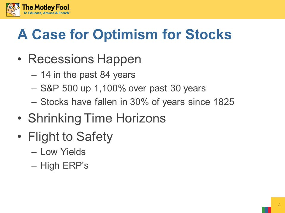 Recessions Happen –14 in the past 84 years –S&P 500 up 1,100% over past 30 years –Stocks have fallen in 30% of years since 1825 Shrinking Time Horizons Flight to Safety –Low Yields –High ERP's 4 A Case for Optimism for Stocks