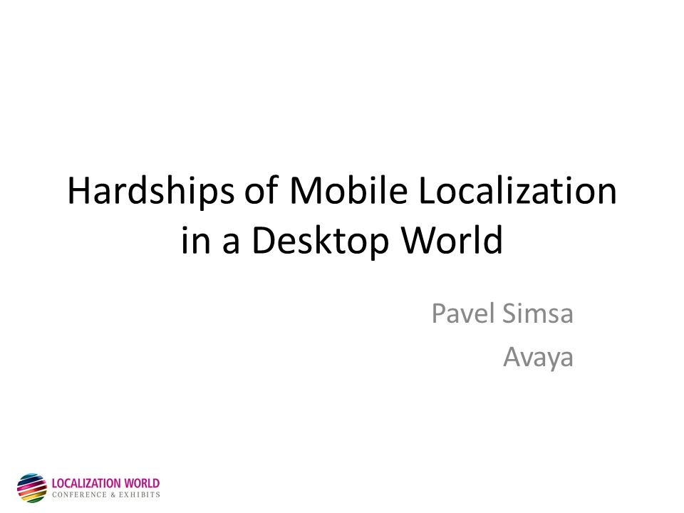Hardships of Mobile Localization in a Desktop World Pavel Simsa Avaya