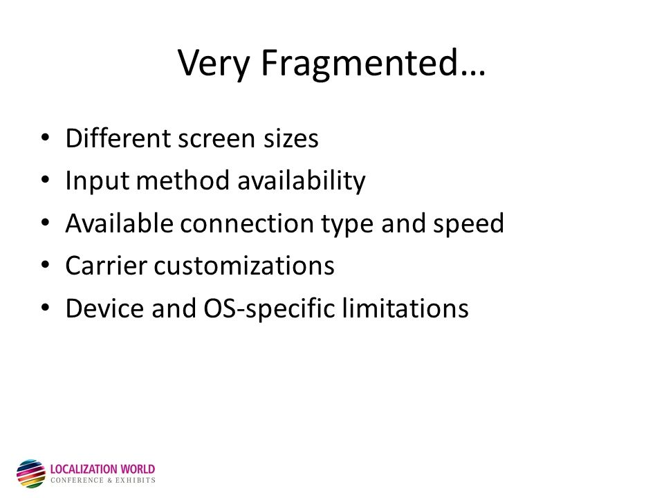 Very Fragmented… Different screen sizes Input method availability Available connection type and speed Carrier customizations Device and OS-specific limitations