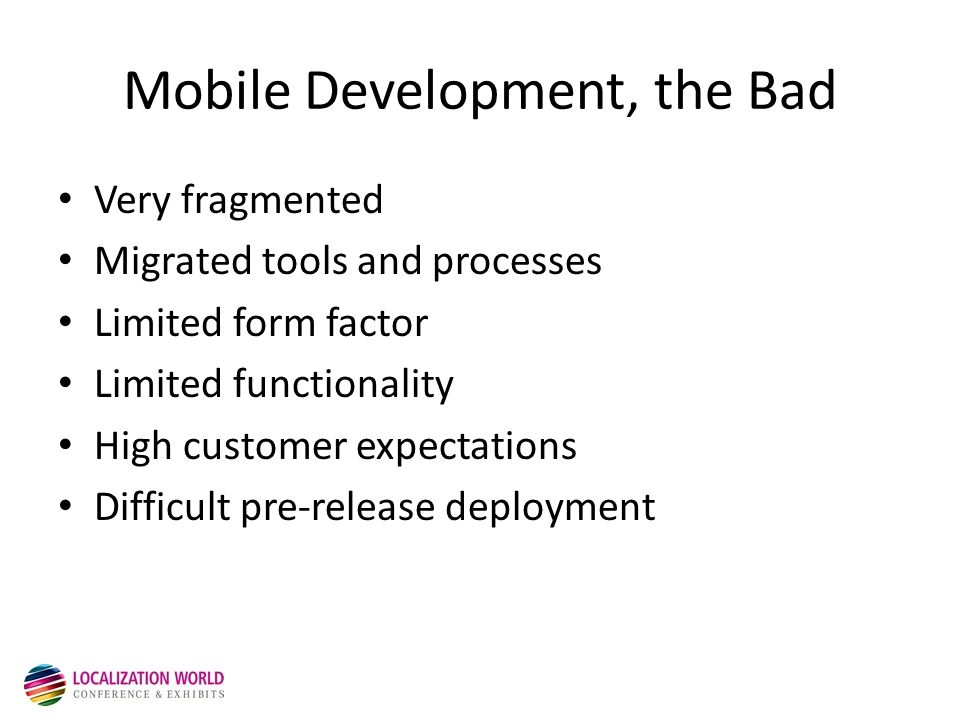Mobile Development, the Bad Very fragmented Migrated tools and processes Limited form factor Limited functionality High customer expectations Difficult pre-release deployment