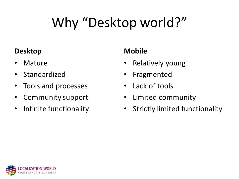 Simple Comparison Desktop 3 Operating Systems Rest is Irrelevant Mobile 100 Different Mobile Stores 1000 Mobile Operators 15 Mobile Platforms 100 Device Manufacturers