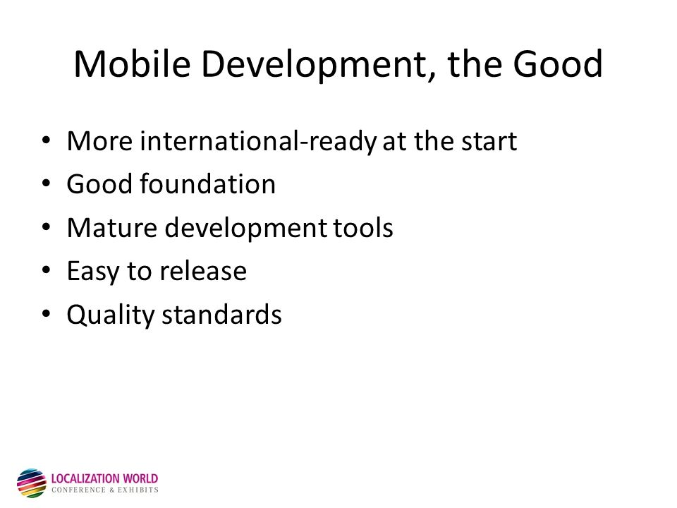 Mobile Development, the Good More international-ready at the start Good foundation Mature development tools Easy to release Quality standards