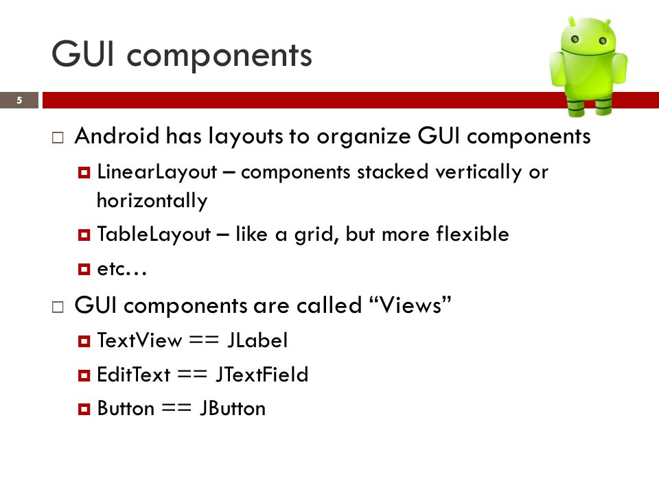 GUI components 5  Android has layouts to organize GUI components  LinearLayout – components stacked vertically or horizontally  TableLayout – like a grid, but more flexible  etc…  GUI components are called Views  TextView == JLabel  EditText == JTextField  Button == JButton
