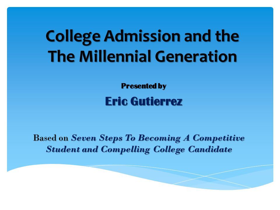 College Admission and the The Millennial Generation Presented by Eric Gutierrez Based on Seven Steps To Becoming A Competitive Student and Compelling College Candidate