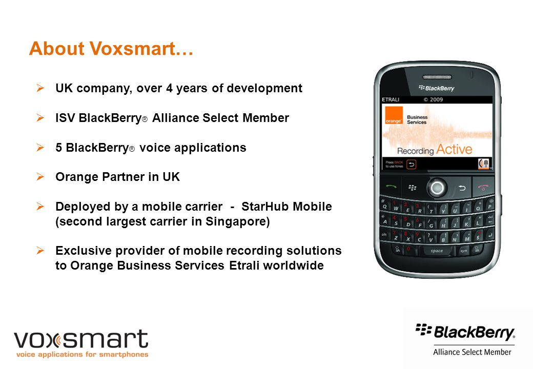 About Voxsmart…  UK company, over 4 years of development  ISV BlackBerry ® Alliance Select Member  5 BlackBerry ® voice applications  Orange Partner in UK  Deployed by a mobile carrier - StarHub Mobile (second largest carrier in Singapore)  Exclusive provider of mobile recording solutions to Orange Business Services Etrali worldwide