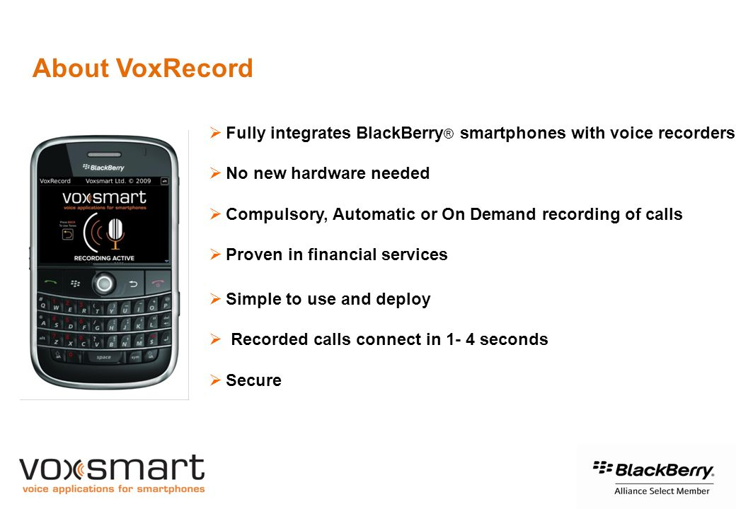  Fully integrates BlackBerry ® smartphones with voice recorders  No new hardware needed  Compulsory, Automatic or On Demand recording of calls  Proven in financial services  Simple to use and deploy  Recorded calls connect in 1- 4 seconds  Secure About VoxRecord