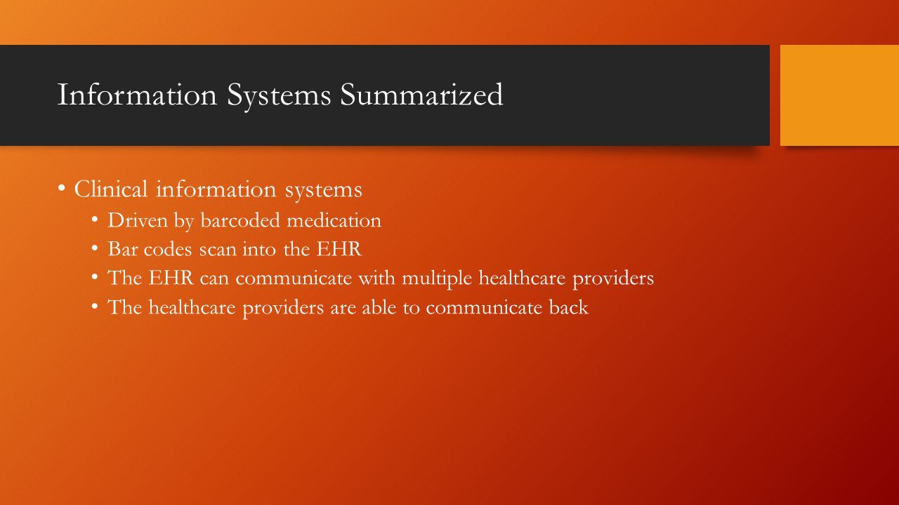 Information Systems Summarized Clinical information systems Driven by barcoded medication Bar codes scan into the EHR The EHR can communicate with multiple healthcare providers The healthcare providers are able to communicate back