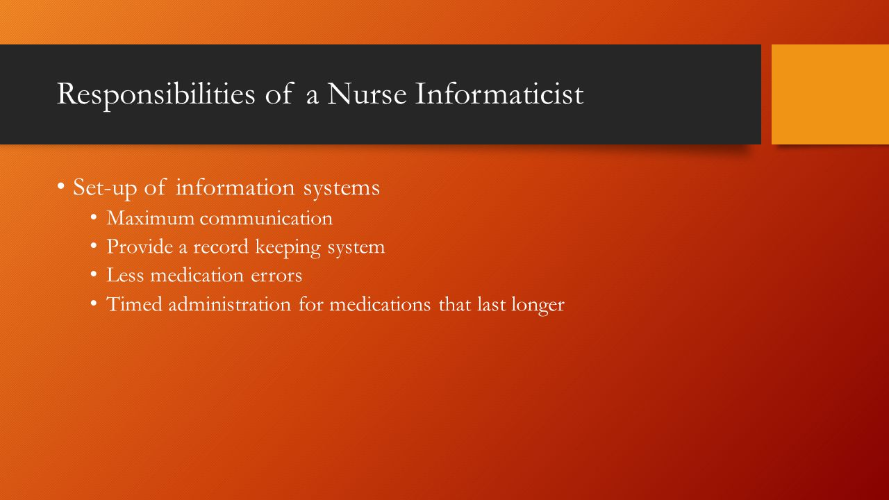 Responsibilities of a Nurse Informaticist Set-up of information systems Maximum communication Provide a record keeping system Less medication errors Timed administration for medications that last longer