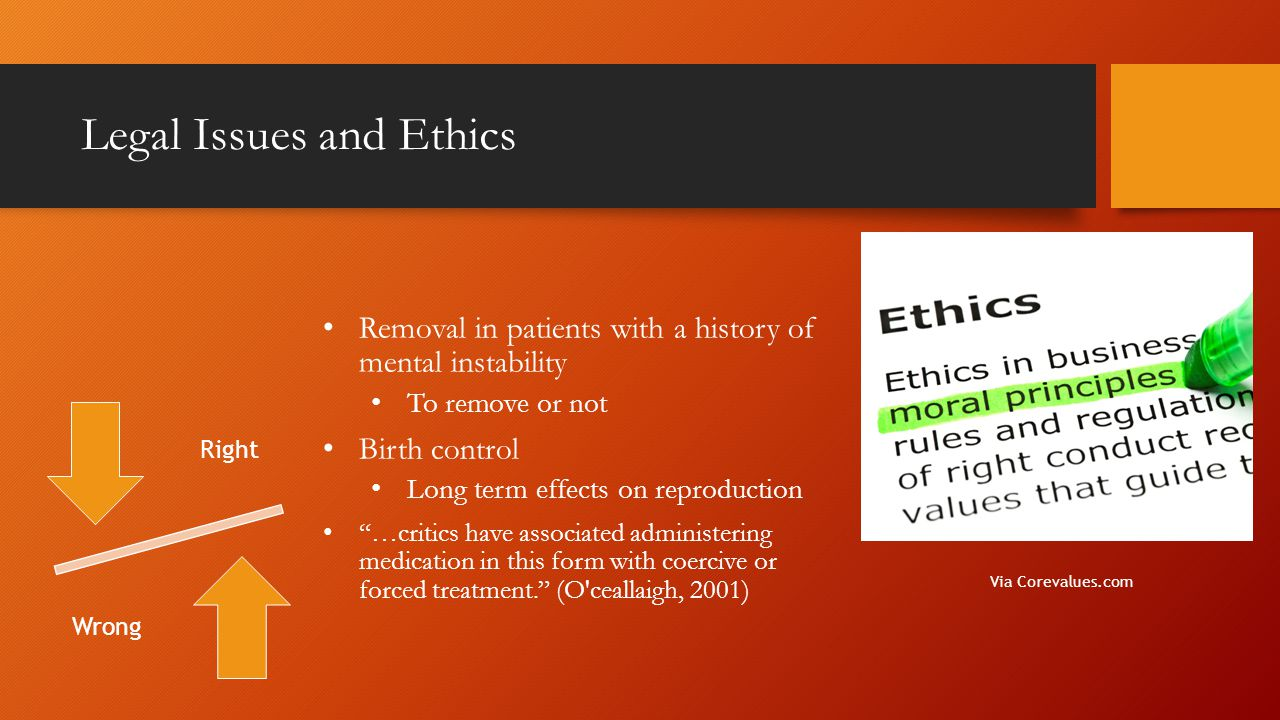 Legal Issues and Ethics Removal in patients with a history of mental instability To remove or not Birth control Long term effects on reproduction …critics have associated administering medication in this form with coercive or forced treatment. (O ceallaigh, 2001) Via Corevalues.com Right Wrong