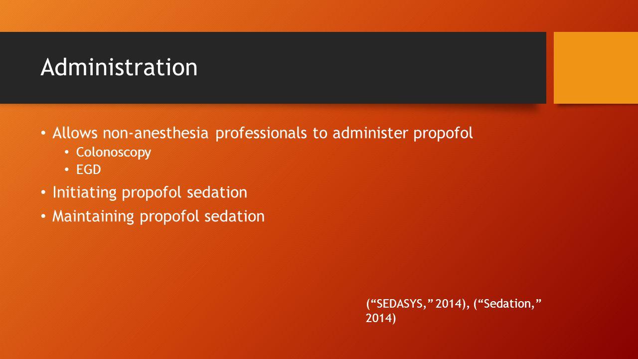 Administration Allows non-anesthesia professionals to administer propofol Colonoscopy EGD Initiating propofol sedation Maintaining propofol sedation ( SEDASYS, 2014), ( Sedation, 2014)