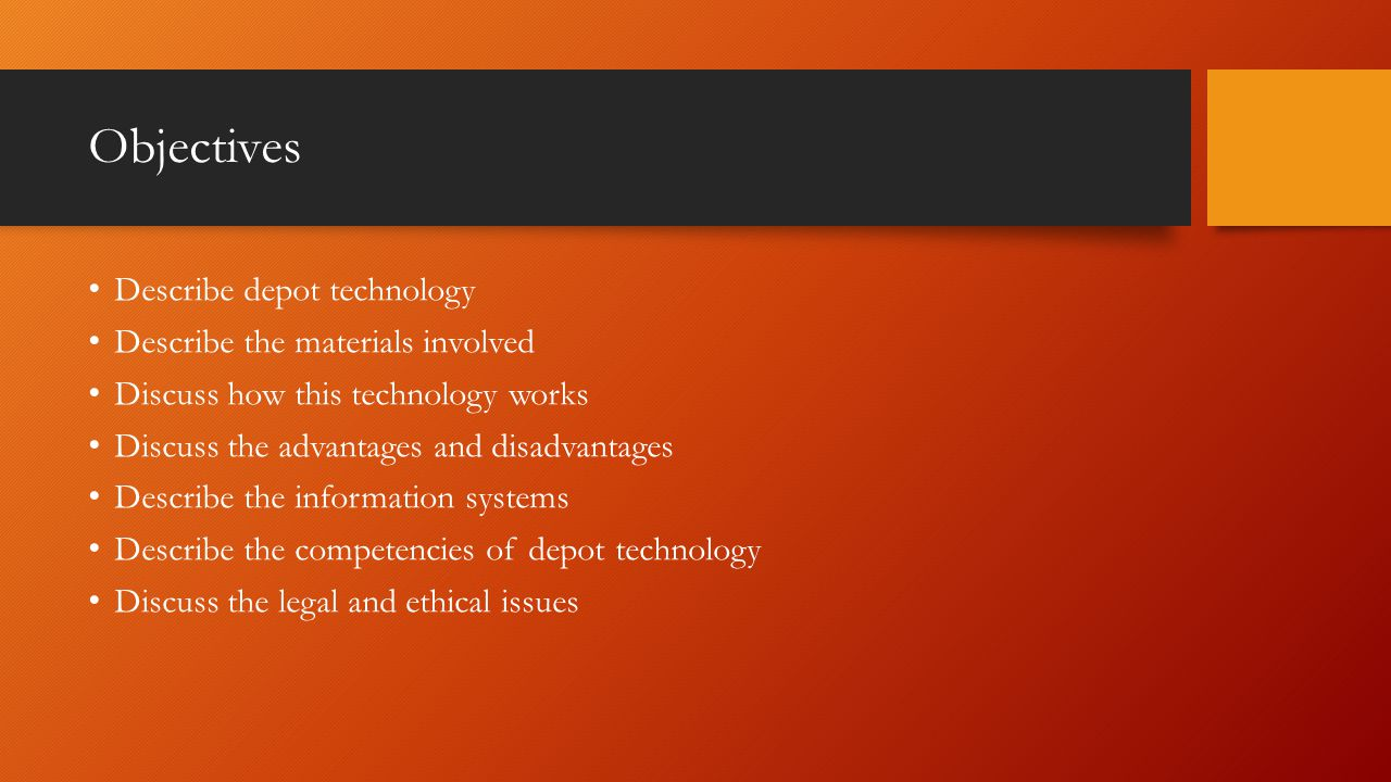 Objectives Describe depot technology Describe the materials involved Discuss how this technology works Discuss the advantages and disadvantages Describe the information systems Describe the competencies of depot technology Discuss the legal and ethical issues