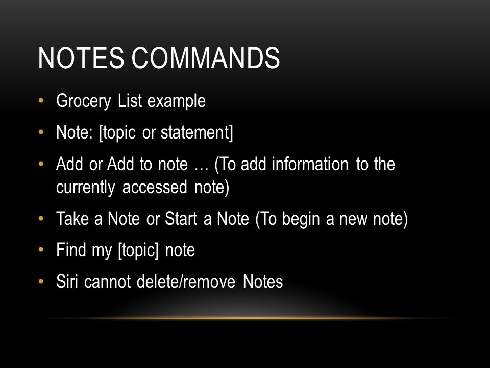 NOTES COMMANDS Grocery List example Note: [topic or statement] Add or Add to note … (To add information to the currently accessed note) Take a Note or Start a Note (To begin a new note) Find my [topic] note Siri cannot delete/remove Notes