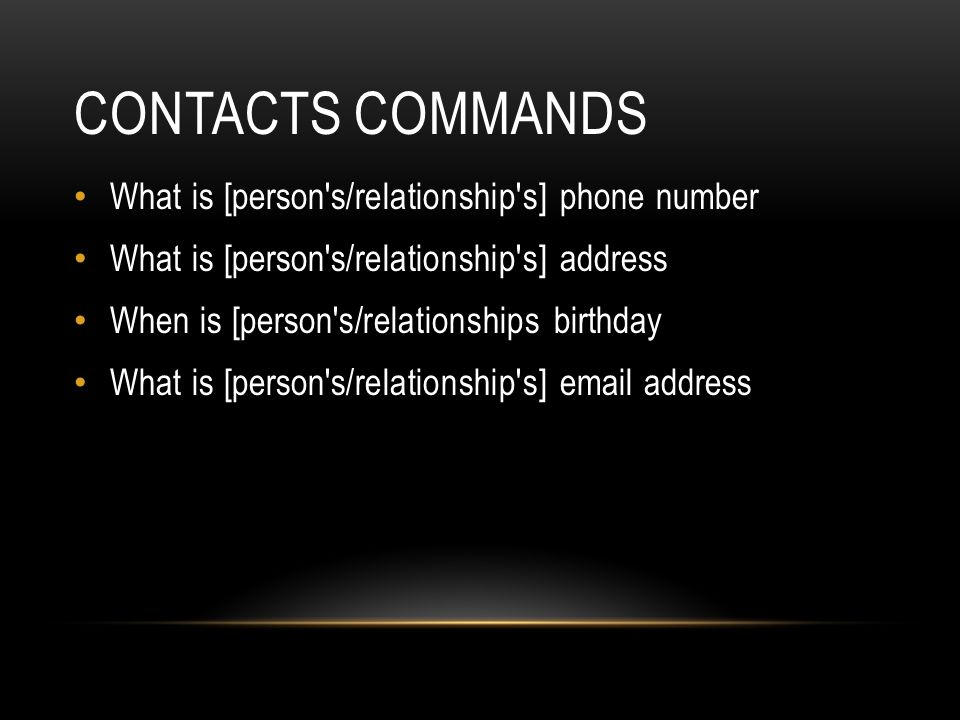 CONTACTS COMMANDS What is [person s/relationship s] phone number What is [person s/relationship s] address When is [person s/relationships birthday What is [person s/relationship s] email address