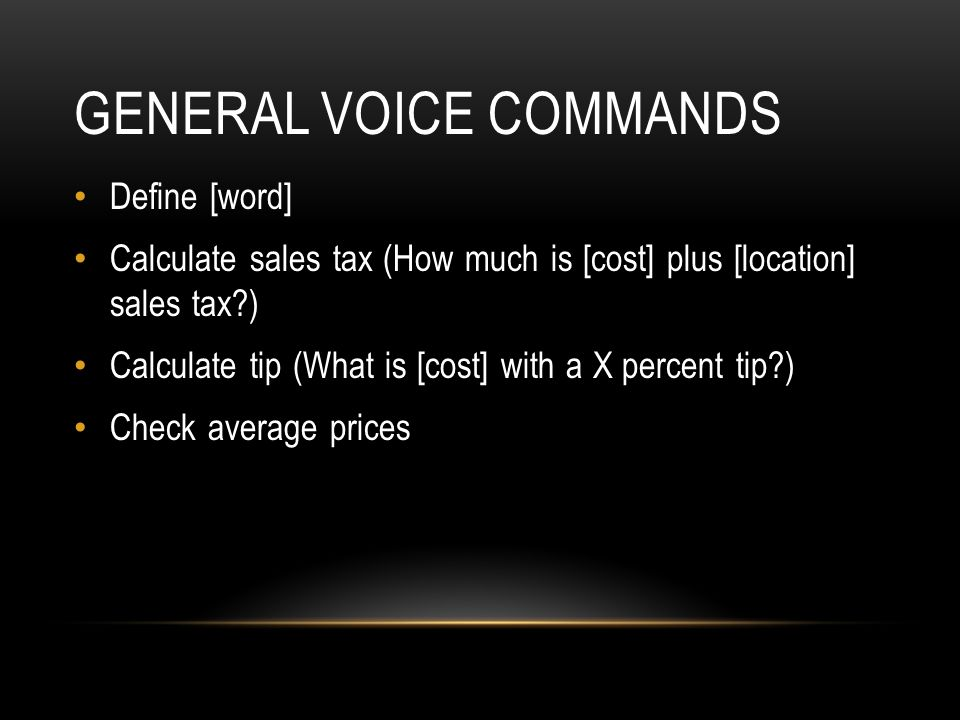 GENERAL VOICE COMMANDS Define [word] Calculate sales tax (How much is [cost] plus [location] sales tax?) Calculate tip (What is [cost] with a X percen