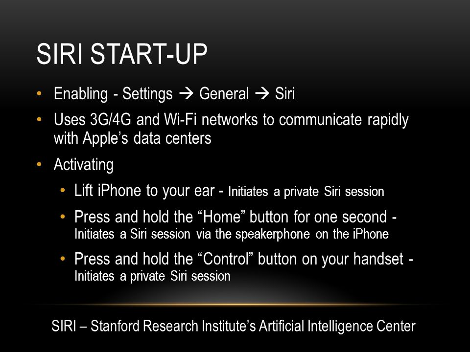 SIRI START-UP Enabling - Settings  General  Siri Uses 3G/4G and Wi-Fi networks to communicate rapidly with Apple's data centers Activating Lift iPhone to your ear - Initiates a private Siri session Press and hold the Home button for one second - Initiates a Siri session via the speakerphone on the iPhone Press and hold the Control button on your handset - Initiates a private Siri session SIRI – Stanford Research Institute's Artificial Intelligence Center