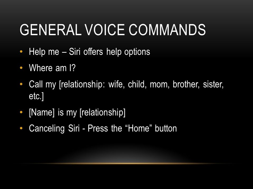 GENERAL VOICE COMMANDS Help me – Siri offers help options Where am I.
