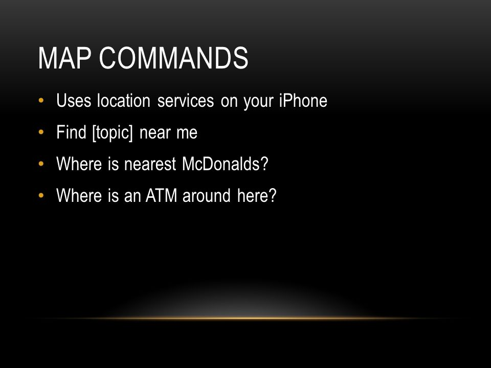 MAP COMMANDS Uses location services on your iPhone Find [topic] near me Where is nearest McDonalds.