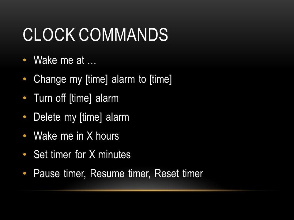 CLOCK COMMANDS Wake me at … Change my [time] alarm to [time] Turn off [time] alarm Delete my [time] alarm Wake me in X hours Set timer for X minutes Pause timer, Resume timer, Reset timer