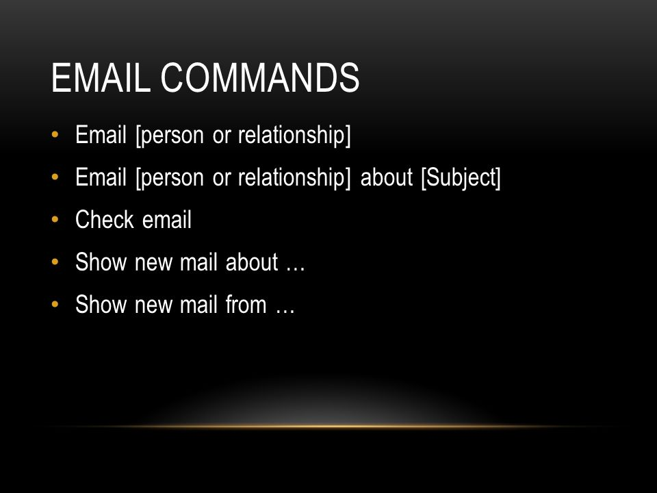 EMAIL COMMANDS Email [person or relationship] Email [person or relationship] about [Subject] Check email Show new mail about … Show new mail from …