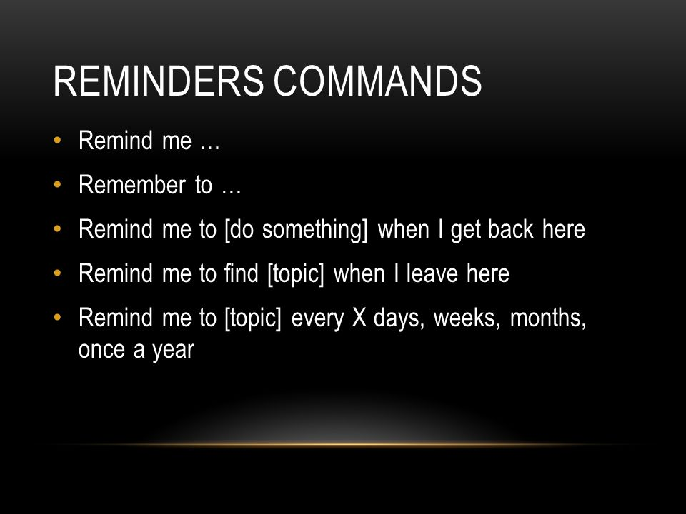 REMINDERS COMMANDS Remind me … Remember to … Remind me to [do something] when I get back here Remind me to find [topic] when I leave here Remind me to [topic] every X days, weeks, months, once a year