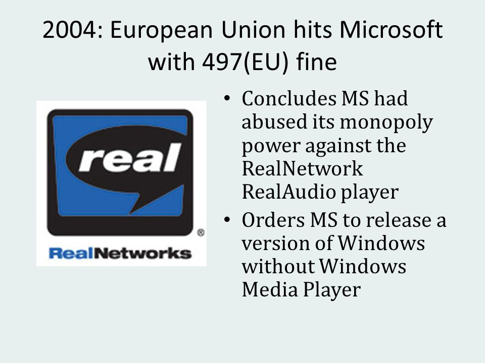 2004: European Union hits Microsoft with 497(EU) fine Concludes MS had abused its monopoly power against the RealNetwork RealAudio player Orders MS to release a version of Windows without Windows Media Player
