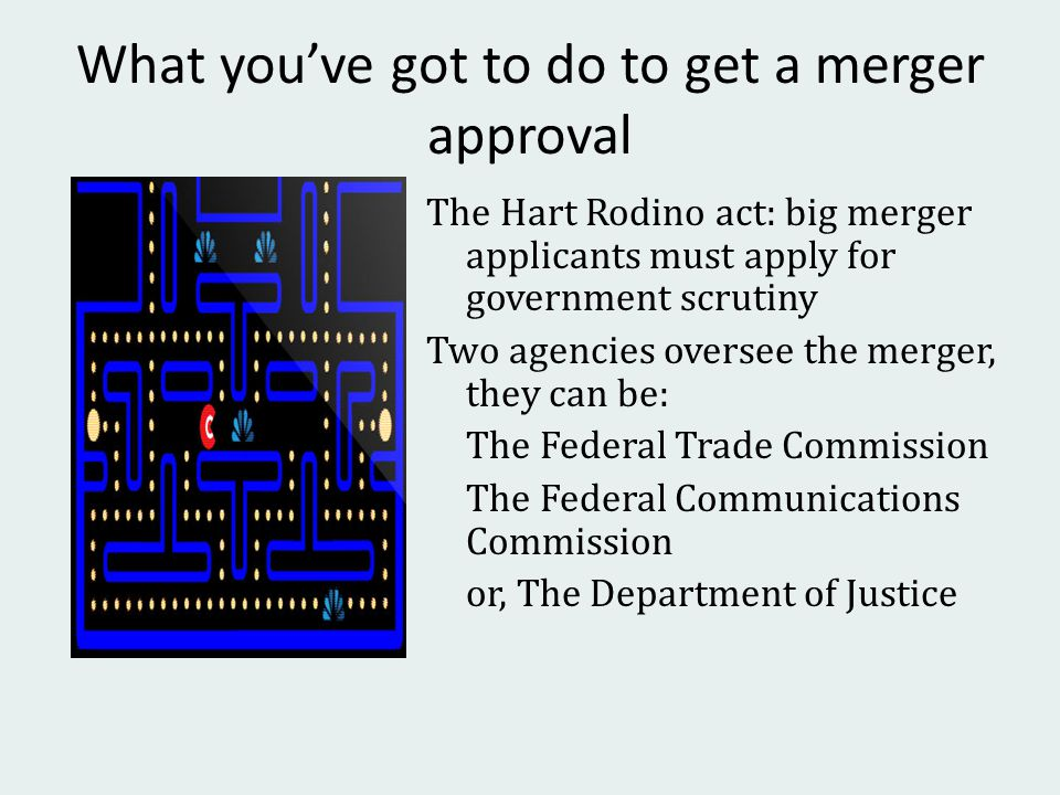 What you've got to do to get a merger approval The Hart Rodino act: big merger applicants must apply for government scrutiny Two agencies oversee the merger, they can be: The Federal Trade Commission The Federal Communications Commission or, The Department of Justice