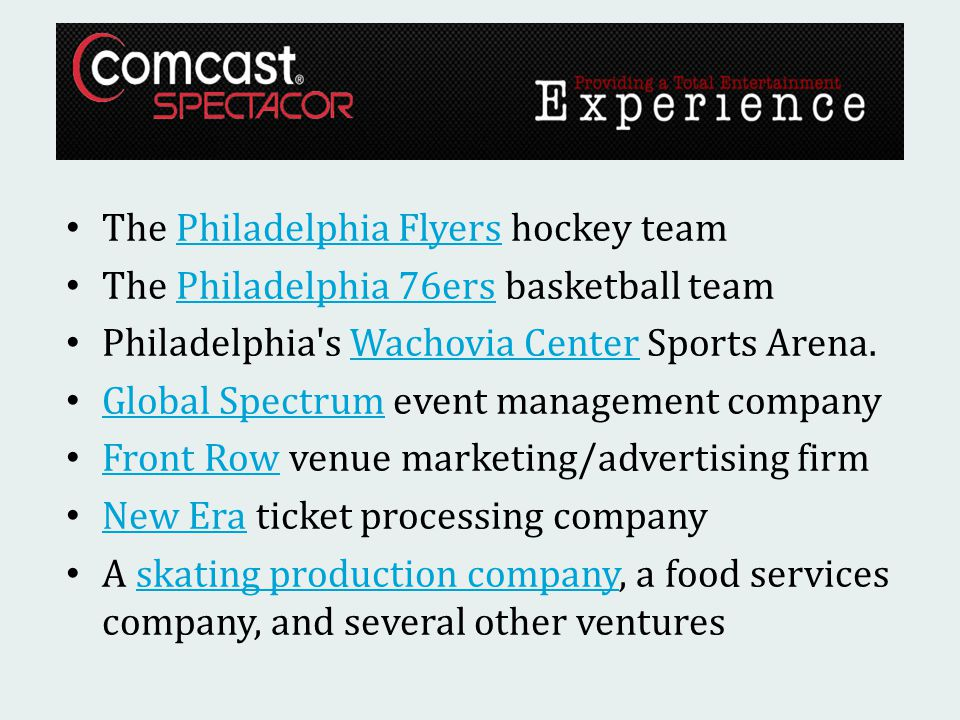 The Philadelphia Flyers hockey teamPhiladelphia Flyers The Philadelphia 76ers basketball teamPhiladelphia 76ers Philadelphia s Wachovia Center Sports Arena.Wachovia Center Global Spectrum event management company Global Spectrum Front Row venue marketing/advertising firm Front Row New Era ticket processing company New Era A skating production company, a food services company, and several other venturesskating production company