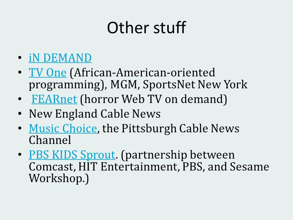 Other stuff iN DEMAND TV One (African-American-oriented programming), MGM, SportsNet New York TV One FEARnet (horror Web TV on demand)FEARnet New England Cable News Music Choice, the Pittsburgh Cable News Channel Music Choice PBS KIDS Sprout.
