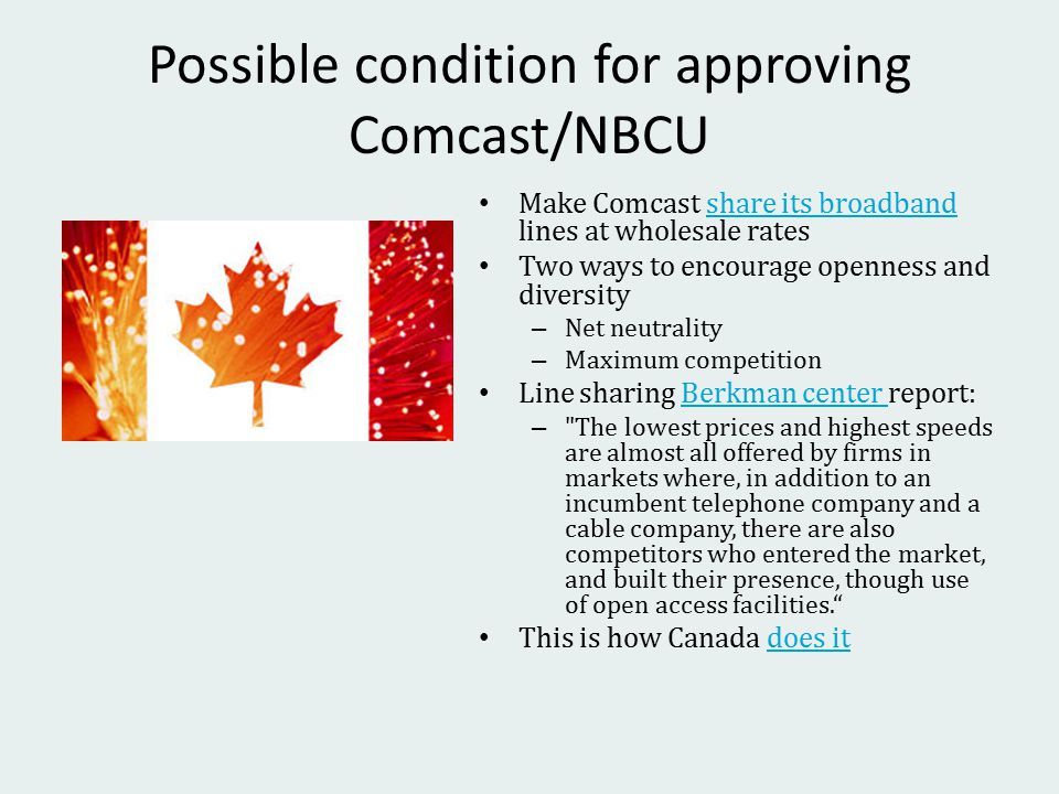 Possible condition for approving Comcast/NBCU Make Comcast share its broadband lines at wholesale ratesshare its broadband Two ways to encourage openness and diversity – Net neutrality – Maximum competition Line sharing Berkman center report:Berkman center – The lowest prices and highest speeds are almost all offered by firms in markets where, in addition to an incumbent telephone company and a cable company, there are also competitors who entered the market, and built their presence, though use of open access facilities. This is how Canada does itdoes it
