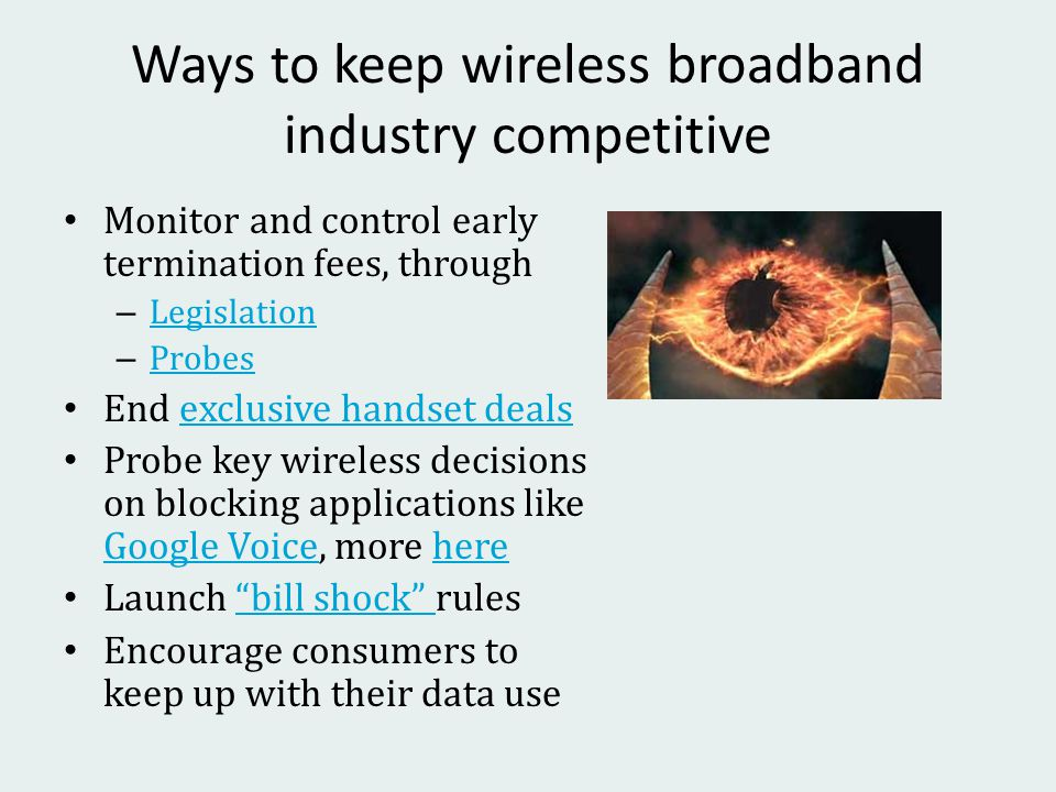 Ways to keep wireless broadband industry competitive Monitor and control early termination fees, through – Legislation Legislation – Probes Probes End exclusive handset dealsexclusive handset deals Probe key wireless decisions on blocking applications like Google Voice, more here Google Voicehere Launch bill shock rules bill shock Encourage consumers to keep up with their data use
