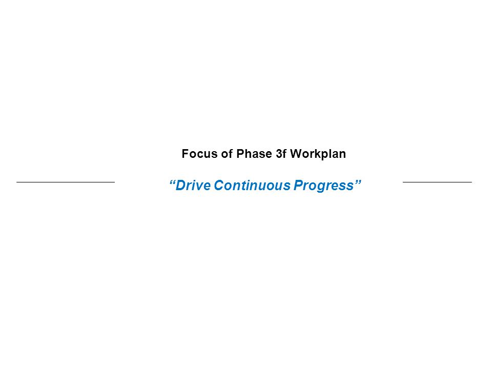 Focus of Phase 3f Workplan Drive Continuous Progress