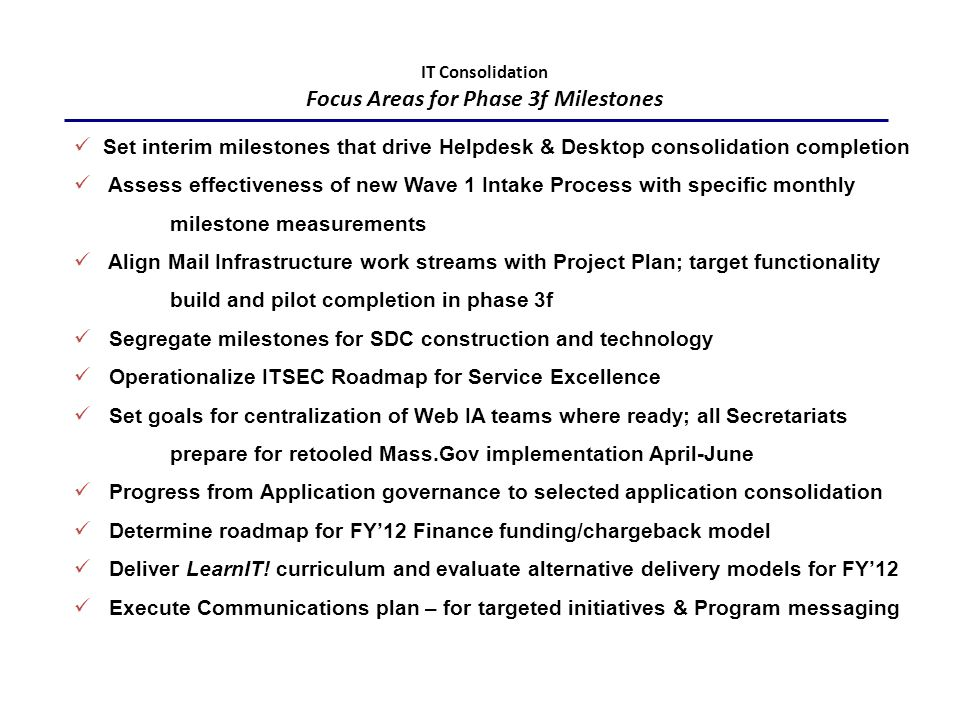 IT Consolidation Focus Areas for Phase 3f Milestones Set interim milestones that drive Helpdesk & Desktop consolidation completion Assess effectiveness of new Wave 1 Intake Process with specific monthly milestone measurements Align Mail Infrastructure work streams with Project Plan; target functionality build and pilot completion in phase 3f Segregate milestones for SDC construction and technology Operationalize ITSEC Roadmap for Service Excellence Set goals for centralization of Web IA teams where ready; all Secretariats prepare for retooled Mass.Gov implementation April-June Progress from Application governance to selected application consolidation Determine roadmap for FY'12 Finance funding/chargeback model Deliver LearnIT.