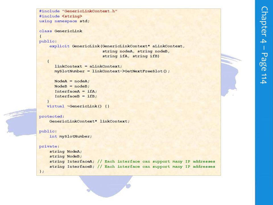 C h a p t e r 4 – P a g e 113 #include using namespace std; class GenericLinkContext { public: explicit GenericLinkContext() { SetNextFreeSlot(-1); } virtual ~GenericLinkContext() {} virtual int GetNextFreeSlot() { if (nextFreeSlot < MAX_ARRAY_LENGTH) return ++nextFreeSlot; else return nextFreeSlot; } virtual void SetNextFreeSlot(int theNextFreeSlot) { nextFreeSlot = theNextFreeSlot; } virtual void SetAddressRange(int slot, string baseAddress, int offset, int range) { AddressRangeArray[slot].baseRangeAddress = baseAddress; AddressRangeArray[slot].addressOffset = offset; AddressRangeArray[slot].addressRange = range; } virtual string GetBaseAddress(int slot) { return AddressRangeArray[slot].baseRangeAddress; } virtual int GetAddressOffset(int slot) { return AddressRangeArray[slot].addressOffset; } virtual int GetAddressRange(int slot) { return AddressRangeArray[slot].addressRange; } private: int nextFreeSlot; static const int MAX_ARRAY_LENGTH = 10; /* Each entry in the array AddressRangeArray stores the IP address range details */ /* for a given link.