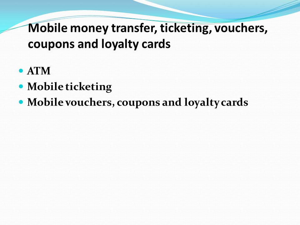 ATM Mobile ticketing Mobile vouchers, coupons and loyalty cards Mobile money transfer, ticketing, vouchers, coupons and loyalty cards