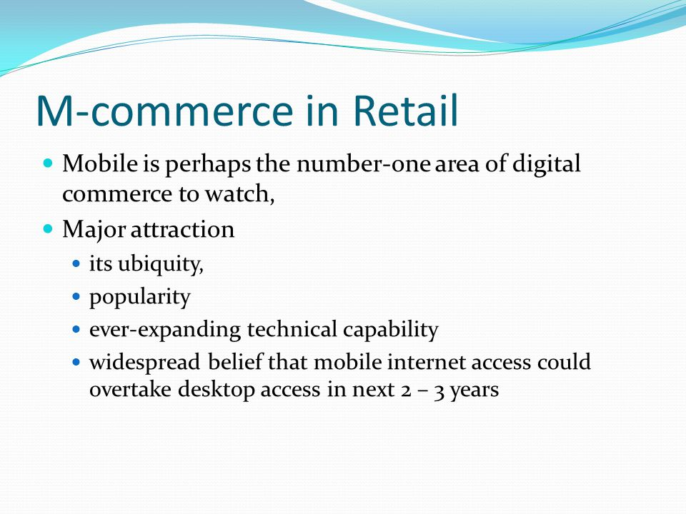 M-commerce in Retail Mobile is perhaps the number-one area of digital commerce to watch, Major attraction its ubiquity, popularity ever-expanding tech