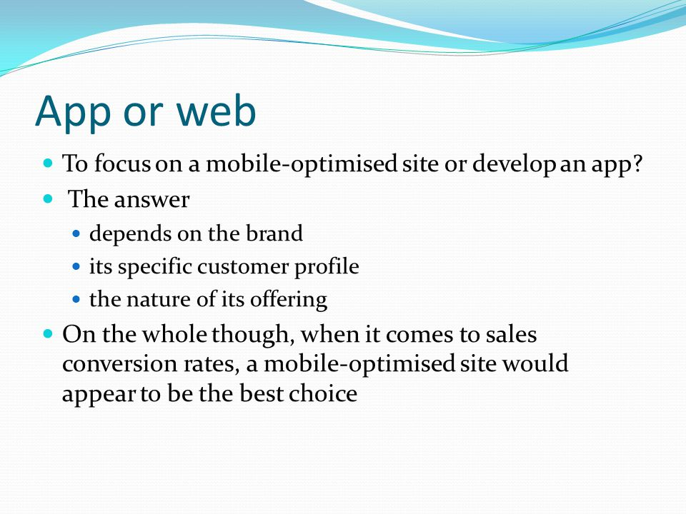 App or web To focus on a mobile-optimised site or develop an app? The answer depends on the brand its specific customer profile the nature of its offe