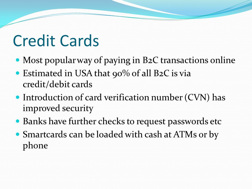 Credit Cards Most popular way of paying in B2C transactions online Estimated in USA that 90% of all B2C is via credit/debit cards Introduction of card