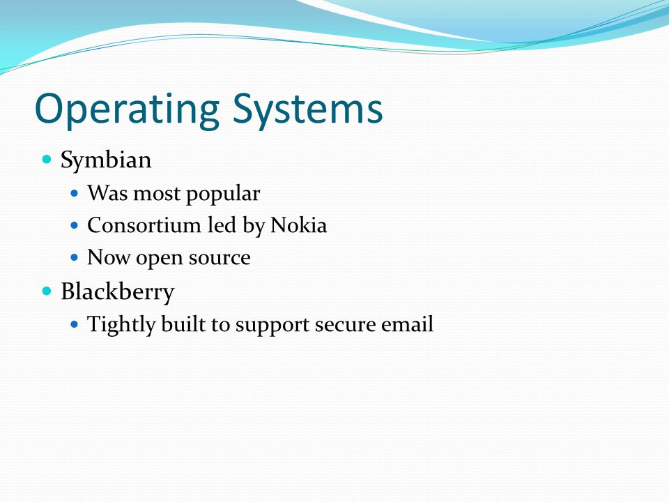 Operating Systems Symbian Was most popular Consortium led by Nokia Now open source Blackberry Tightly built to support secure email