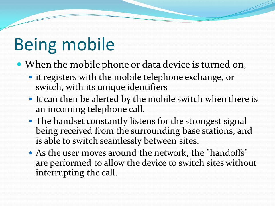 Being mobile When the mobile phone or data device is turned on, it registers with the mobile telephone exchange, or switch, with its unique identifier