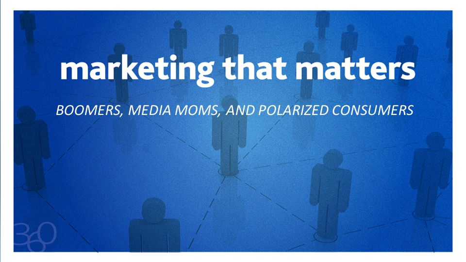 BOOMERS, MEDIA MOMS, AND POLARIZED CONSUMERS