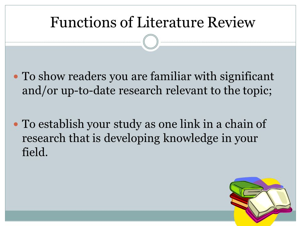 Functions of Literature Review To show readers you are familiar with significant and/or up-to-date research relevant to the topic; To establish your study as one link in a chain of research that is developing knowledge in your field.