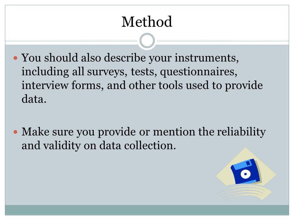 Method You should also describe your instruments, including all surveys, tests, questionnaires, interview forms, and other tools used to provide data.