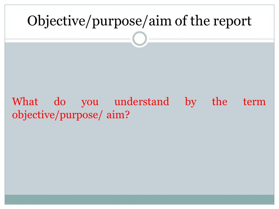 Objectives of the report The objective is the starting point for the whole investigation.