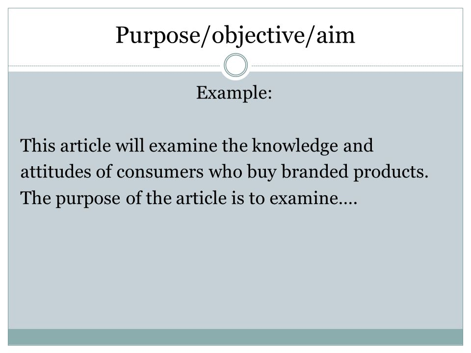 Purpose/objective/aim Example: This article will examine the knowledge and attitudes of consumers who buy branded products.